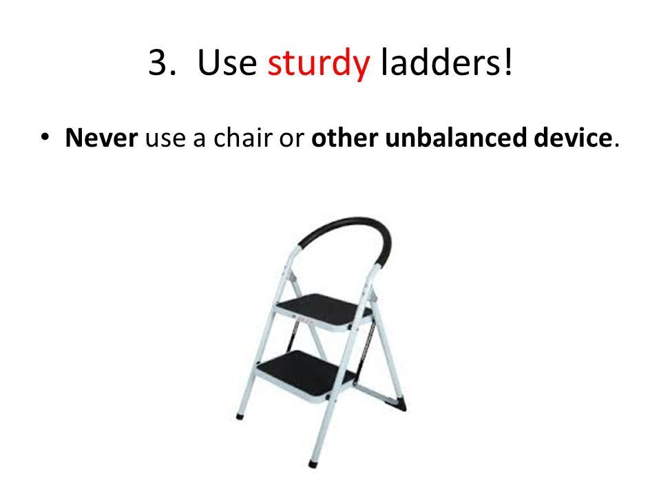 3. Use sturdy ladders! Never use a chair or other unbalanced device.