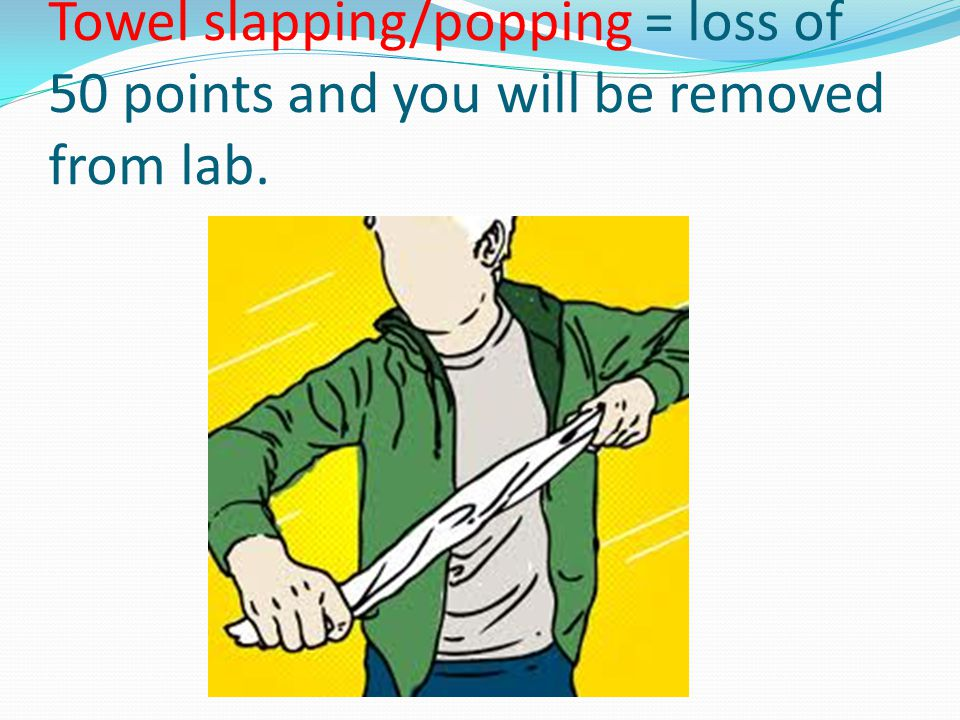 Towel slapping/popping = loss of 50 points and you will be removed from lab.