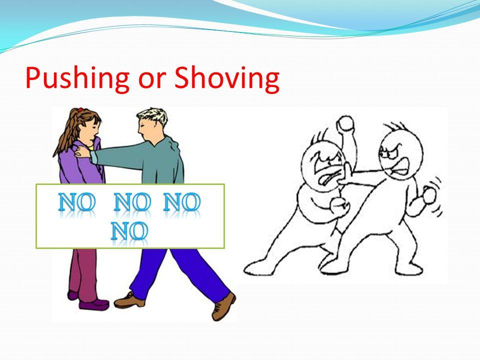 Pushing or Shoving NO NO NO NO