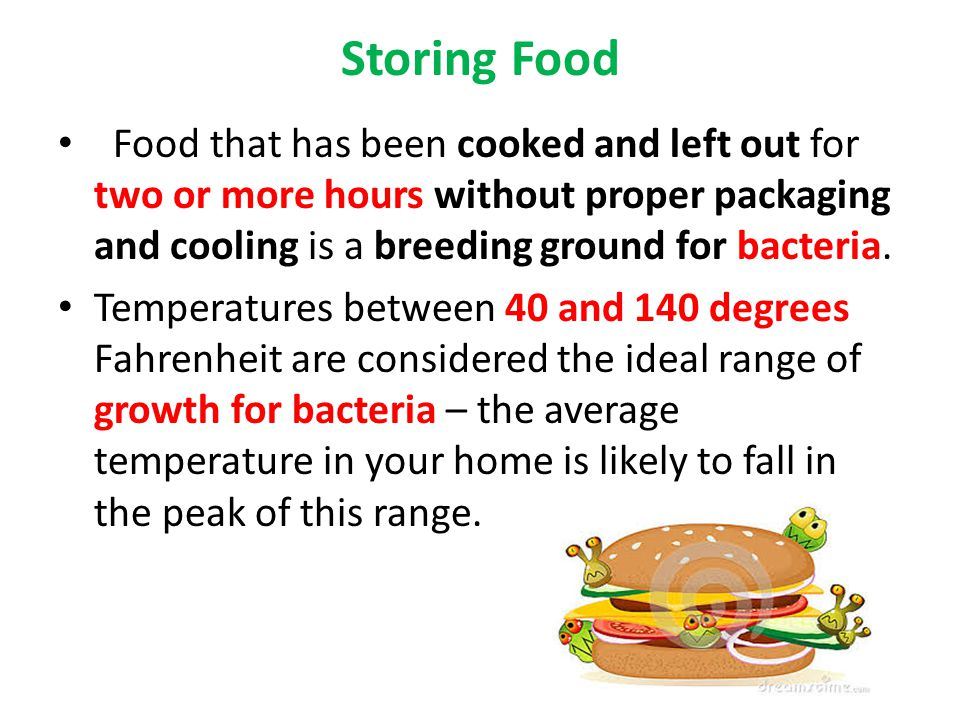 Storing Food Food that has been cooked and left out for two or more hours without proper packaging and cooling is a breeding ground for bacteria.