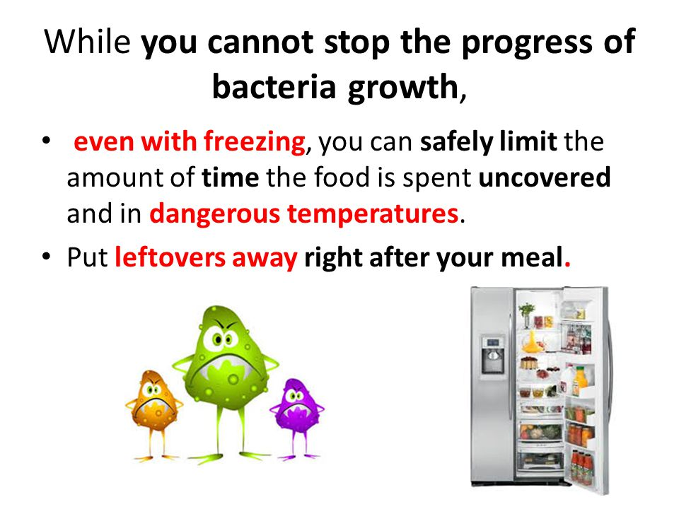While you cannot stop the progress of bacteria growth,