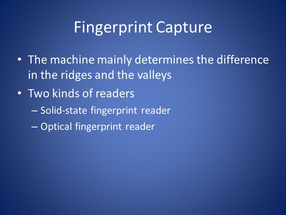 Fingerprint Capture The machine mainly determines the difference in the ridges and the valleys. Two kinds of readers.