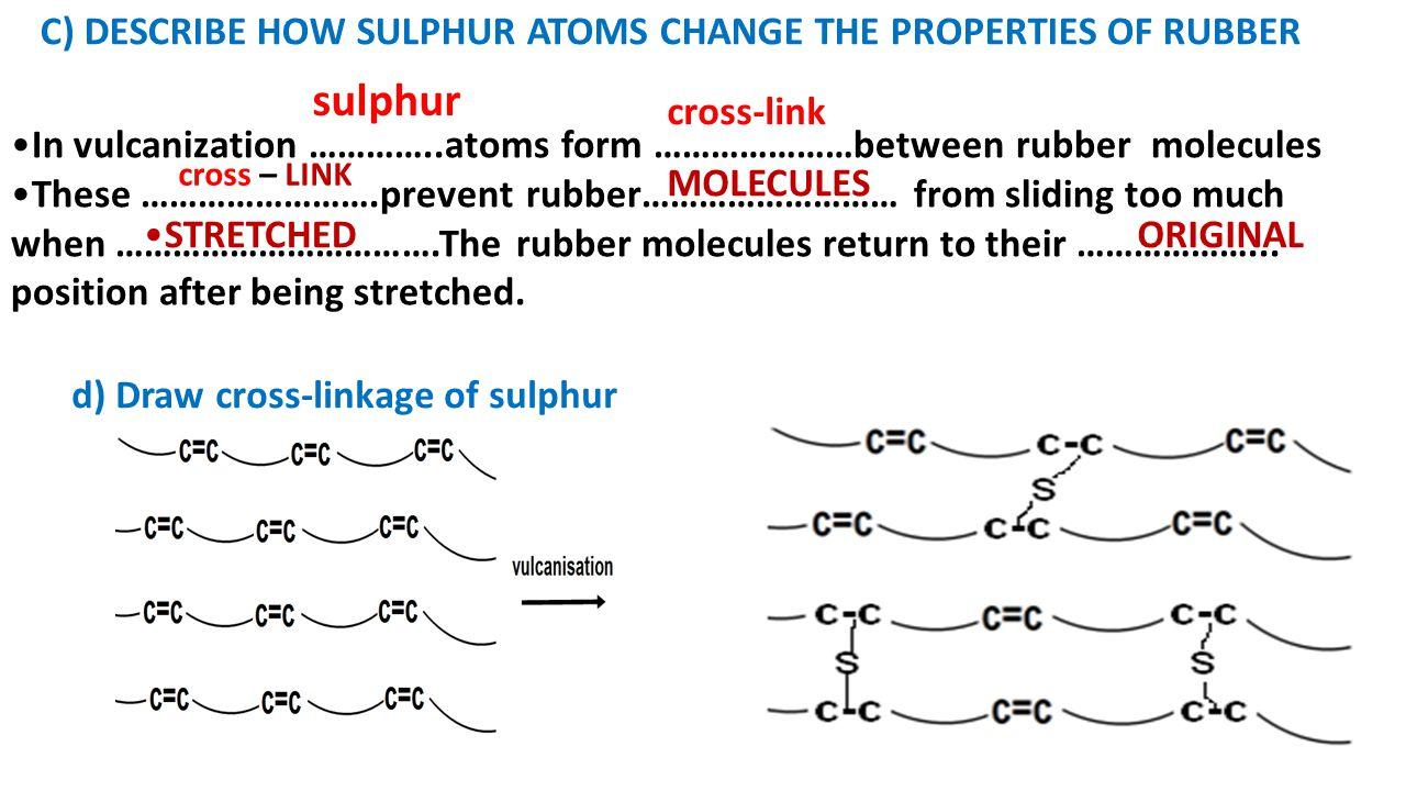 sulphur c) Describe how sulphur atoms change the properties of rubber