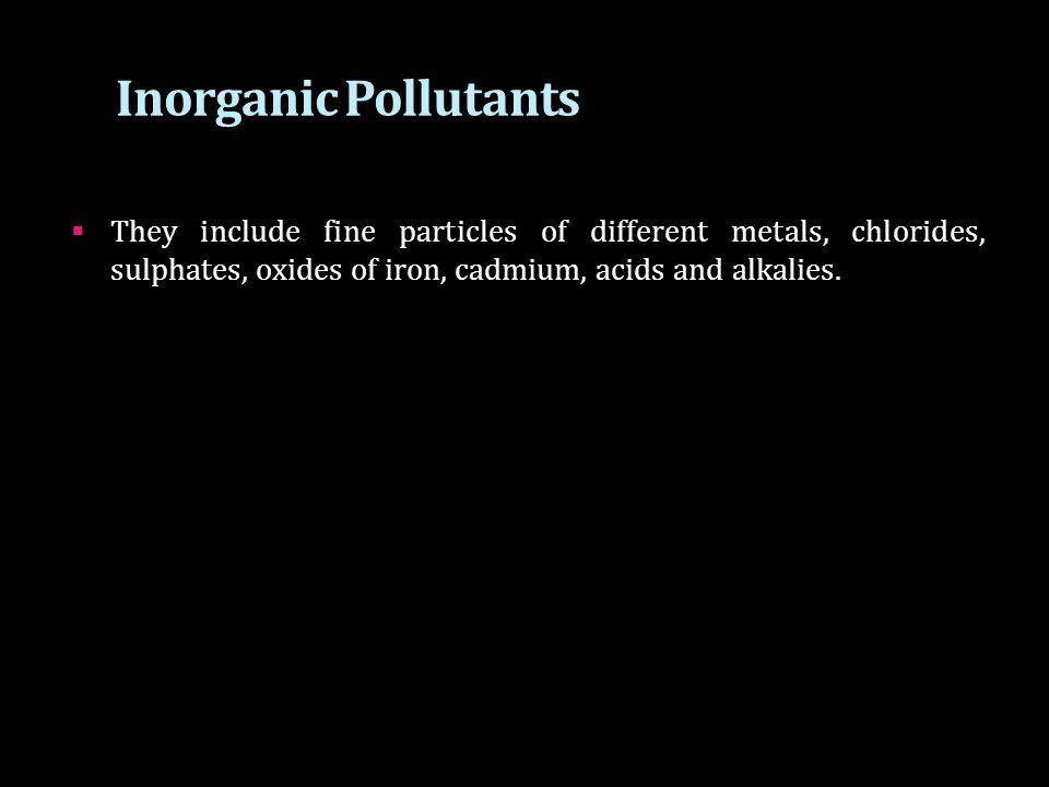 Inorganic Pollutants They include fine particles of different metals, chlorides, sulphates, oxides of iron, cadmium, acids and alkalies.