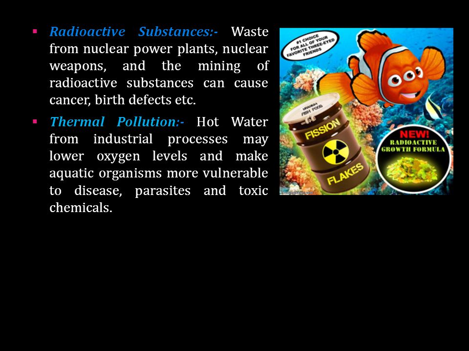 Radioactive Substances:- Waste from nuclear power plants, nuclear weapons, and the mining of radioactive substances can cause cancer, birth defects etc.