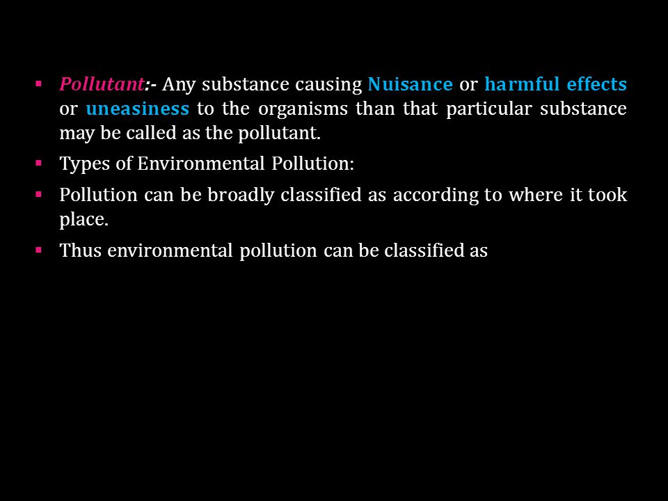 Pollutant:- Any substance causing Nuisance or harmful effects or uneasiness to the organisms than that particular substance may be called as the pollutant.
