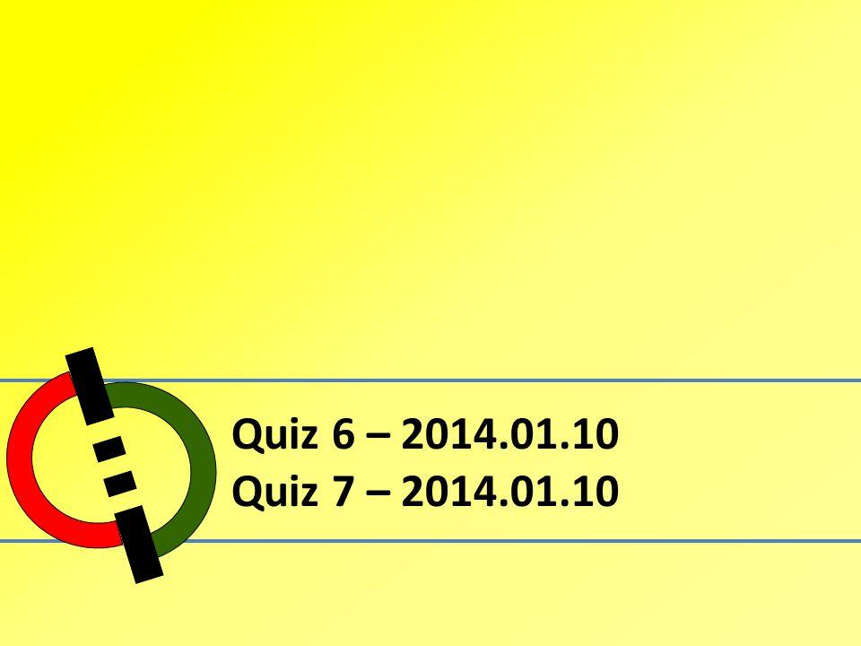 Quiz 6 – 2014.01.10 Quiz 7 – 2014.01.10