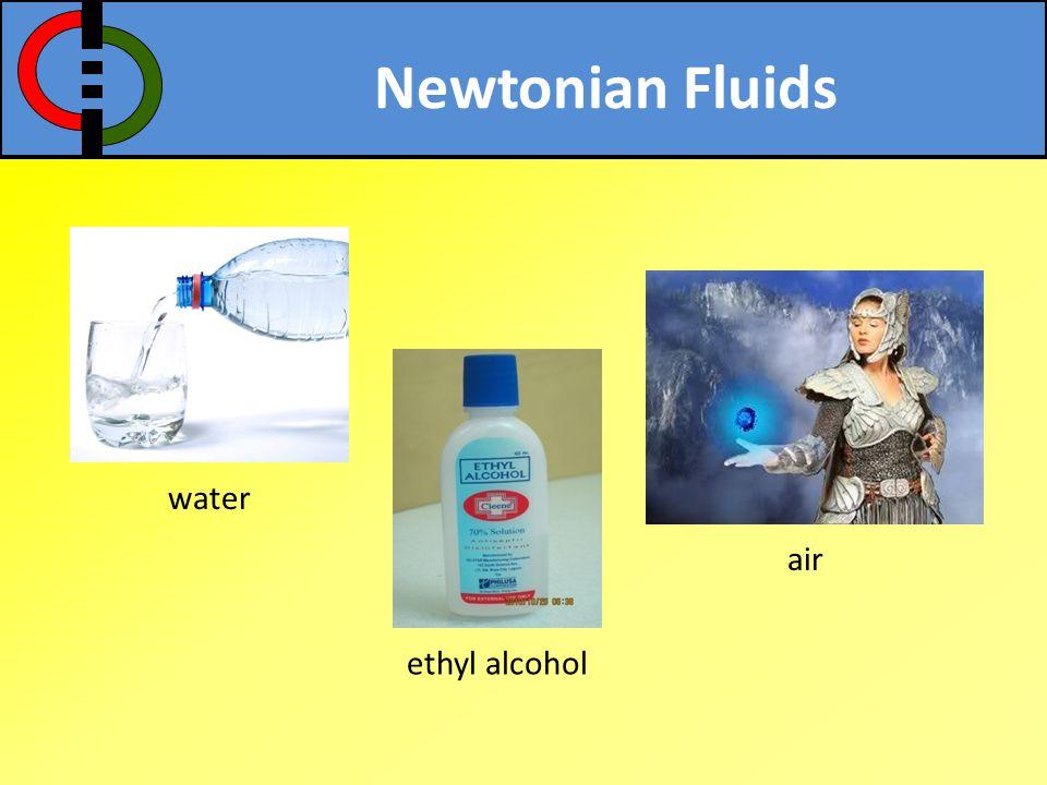 Newtonian Fluids water air ethyl alcohol