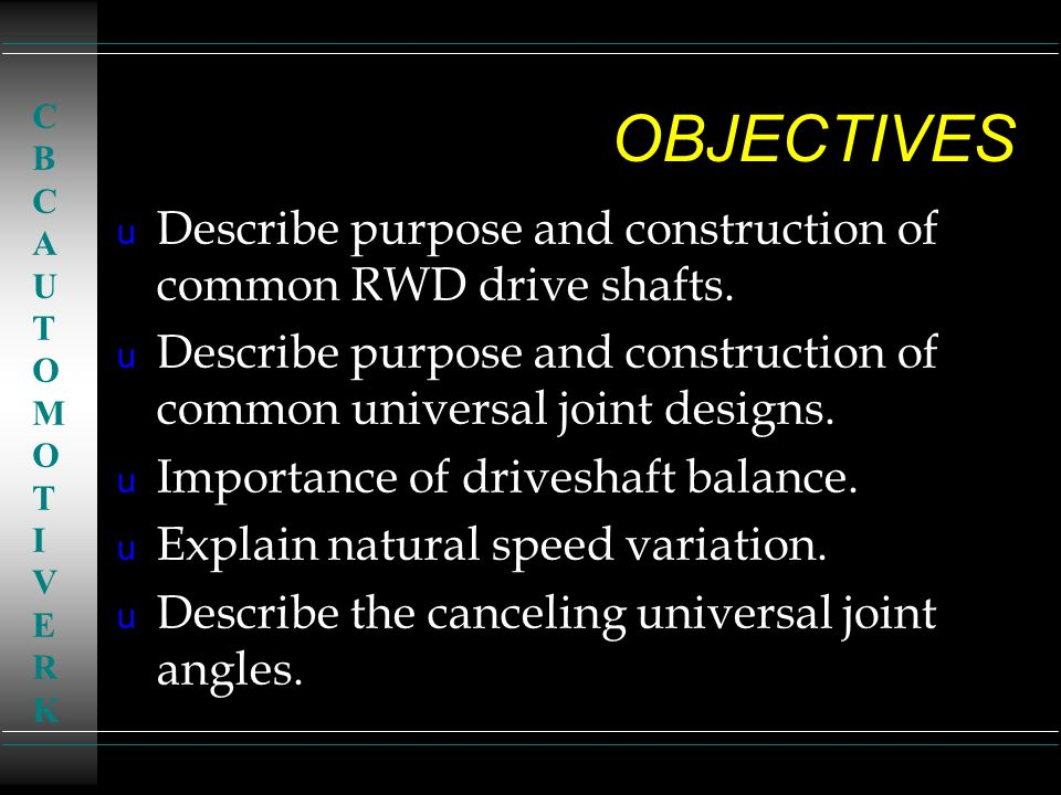 OBJECTIVES CBC. AUTOMOTIVE. RK. Describe purpose and construction of common RWD drive shafts.