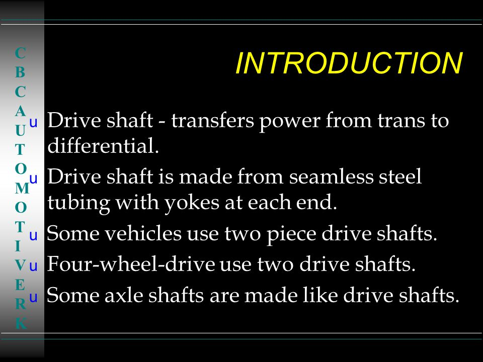 INTRODUCTION Drive shaft - transfers power from trans to differential.