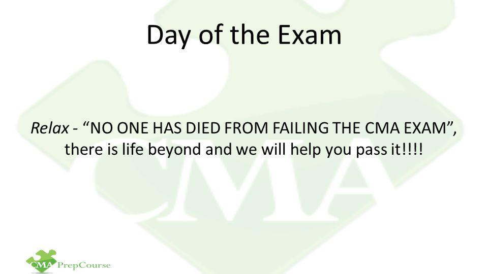 Day of the Exam Relax - NO ONE HAS DIED FROM FAILING THE CMA EXAM , there is life beyond and we will help you pass it!!!!