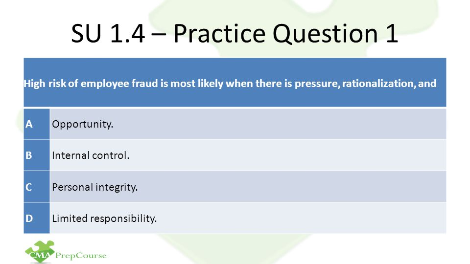 SU 1.4 – Practice Question 1 High risk of employee fraud is most likely when there is pressure, rationalization, and.