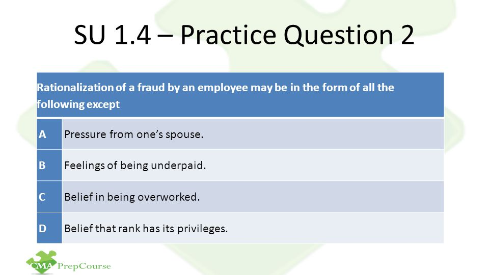 SU 1.4 – Practice Question 2 Rationalization of a fraud by an employee may be in the form of all the following except.