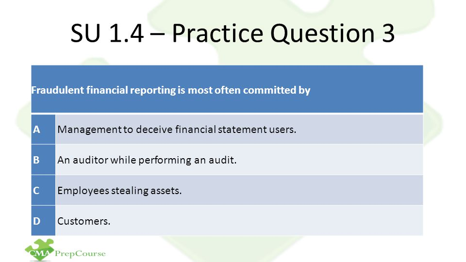SU 1.4 – Practice Question 3 Fraudulent financial reporting is most often committed by. A. Management to deceive financial statement users.
