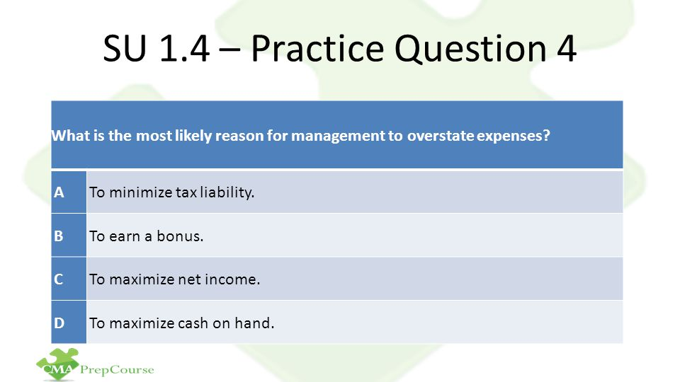 SU 1.4 – Practice Question 4 What is the most likely reason for management to overstate expenses A.