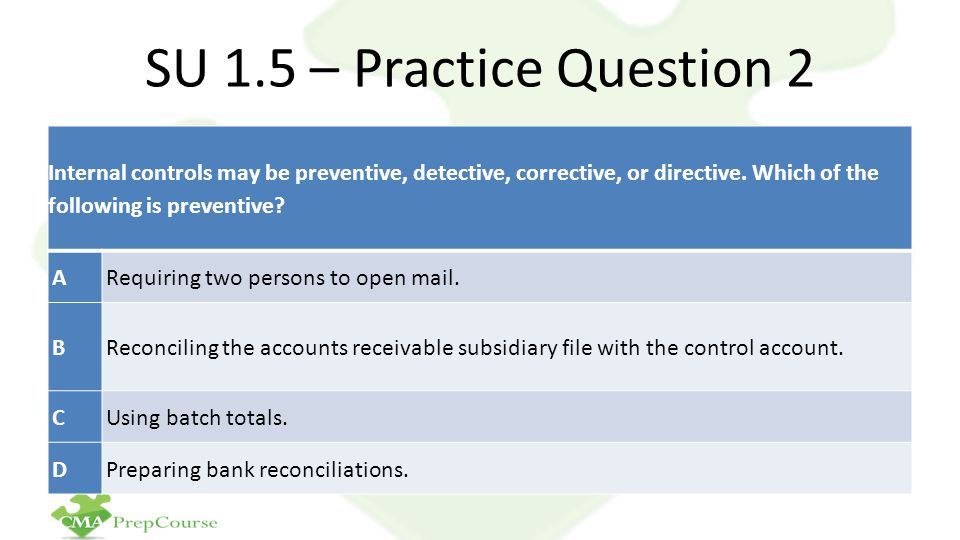 SU 1.5 – Practice Question 2 Internal controls may be preventive, detective, corrective, or directive. Which of the following is preventive
