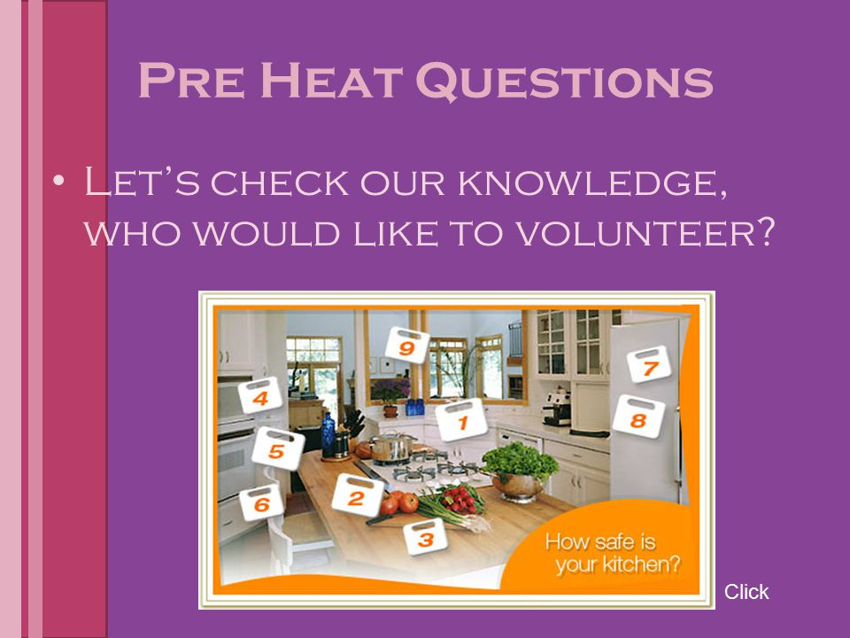 Pre Heat Questions Let's check our knowledge, who would like to volunteer Click