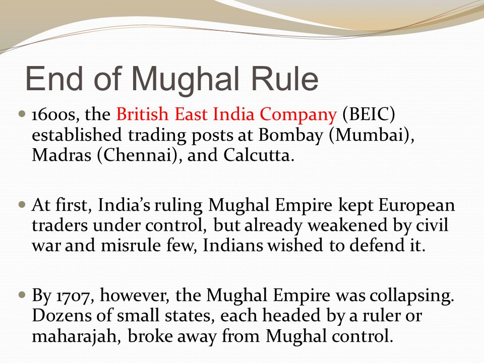 End of Mughal Rule 1600s, the British East India Company (BEIC) established trading posts at Bombay (Mumbai), Madras (Chennai), and Calcutta.