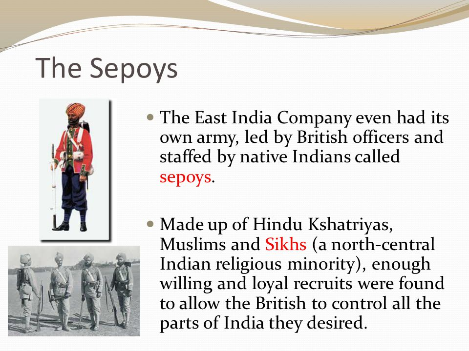 The Sepoys The East India Company even had its own army, led by British officers and staffed by native Indians called sepoys.