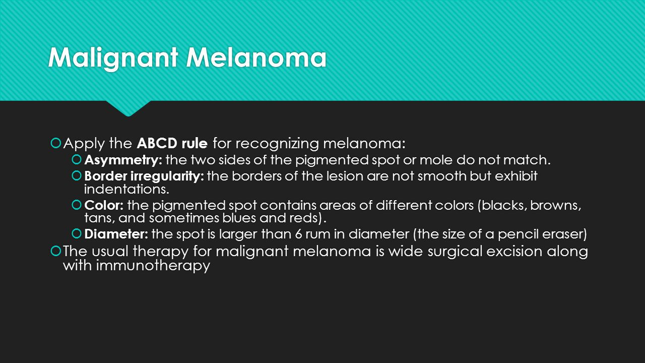 Malignant Melanoma Apply the ABCD rule for recognizing melanoma: