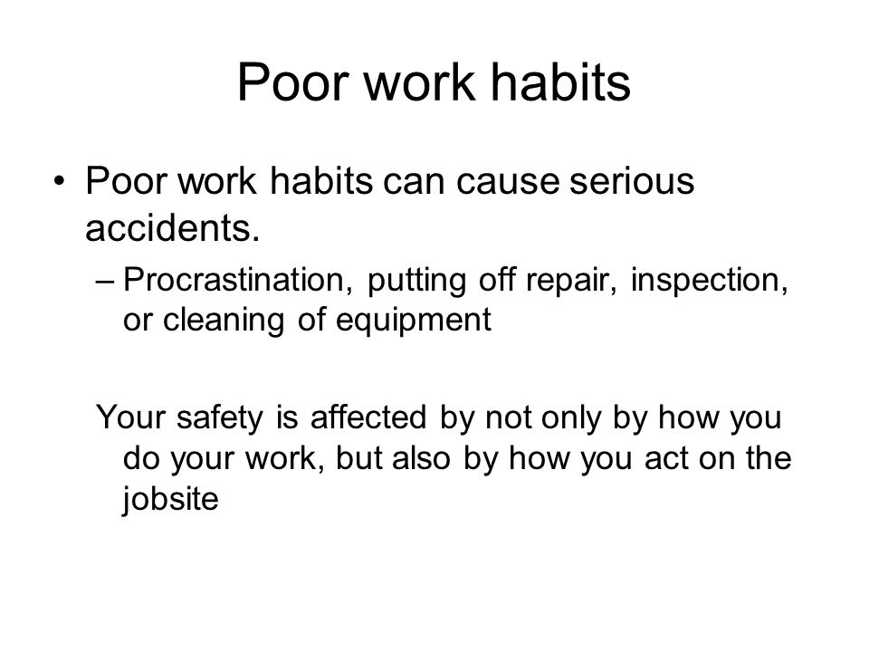 Poor work habits Poor work habits can cause serious accidents.