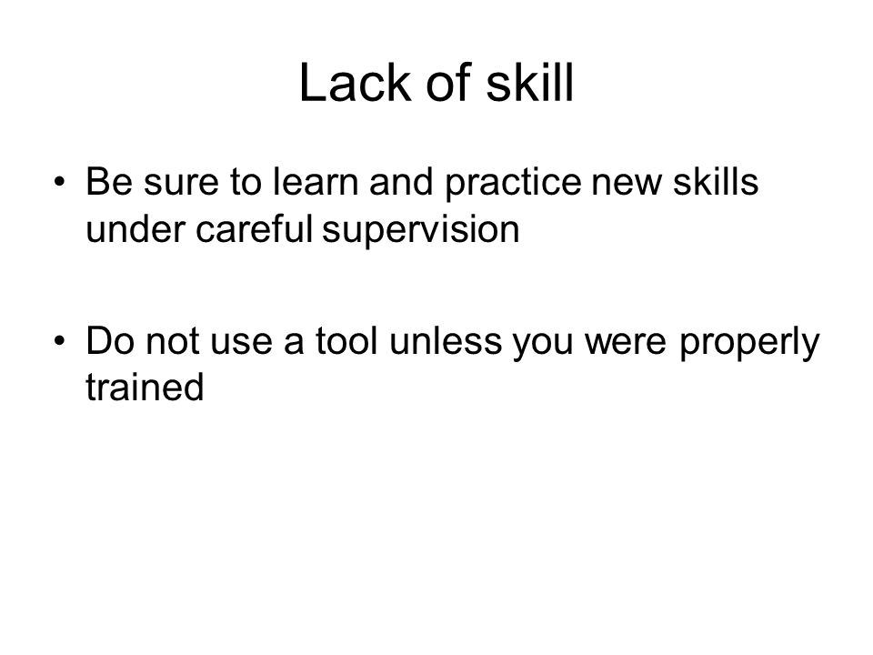Lack of skill Be sure to learn and practice new skills under careful supervision.