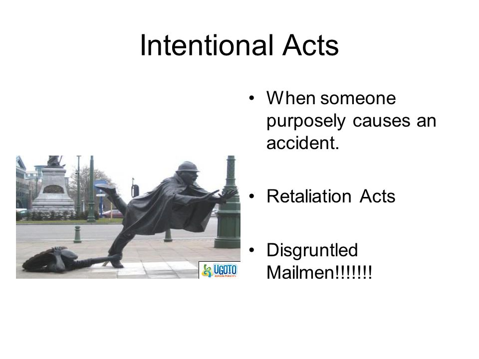 Intentional Acts When someone purposely causes an accident.