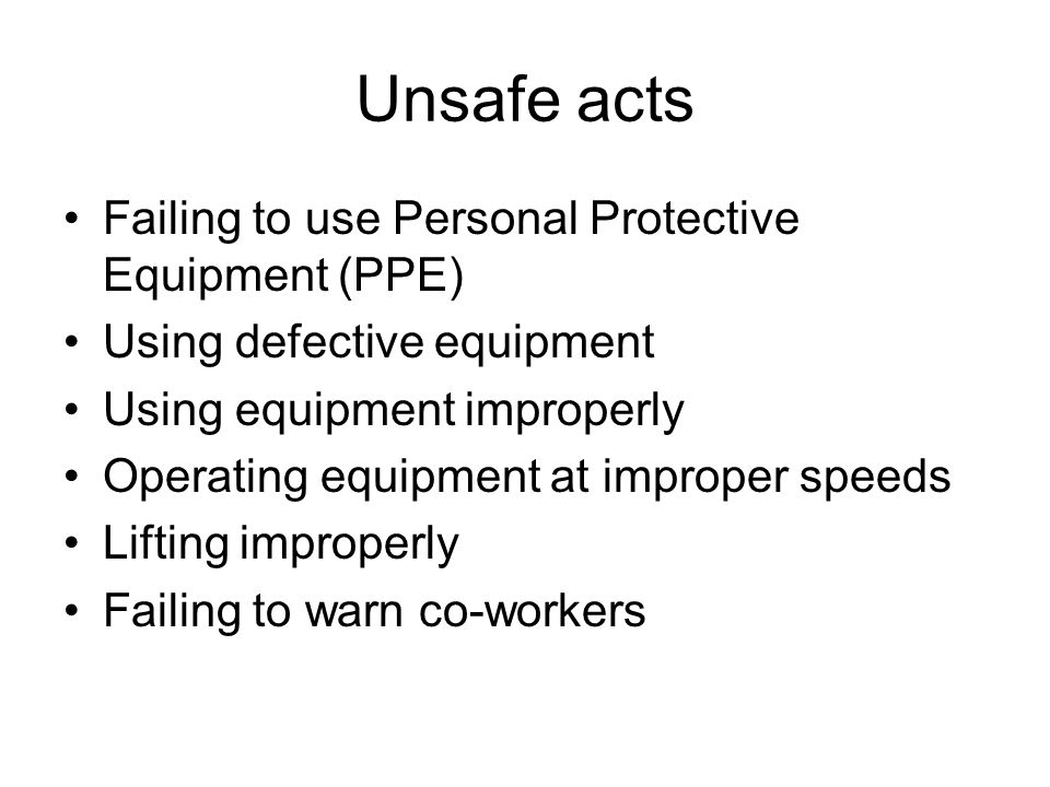 Unsafe acts Failing to use Personal Protective Equipment (PPE)