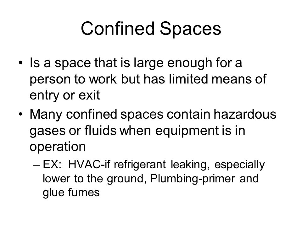 Confined Spaces Is a space that is large enough for a person to work but has limited means of entry or exit.