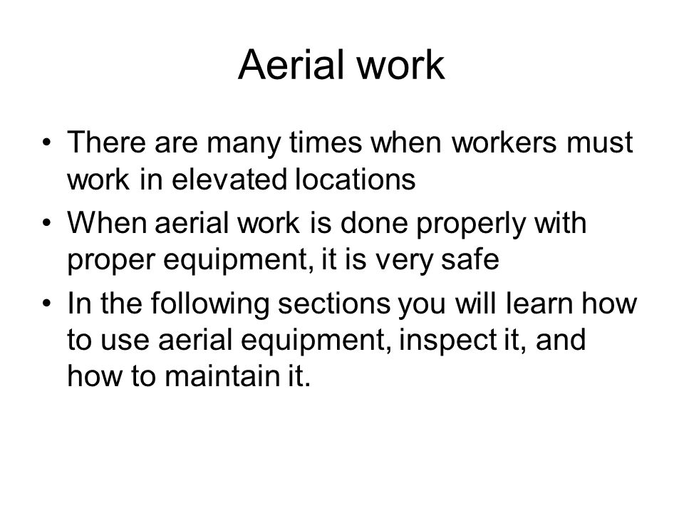 Aerial work There are many times when workers must work in elevated locations.