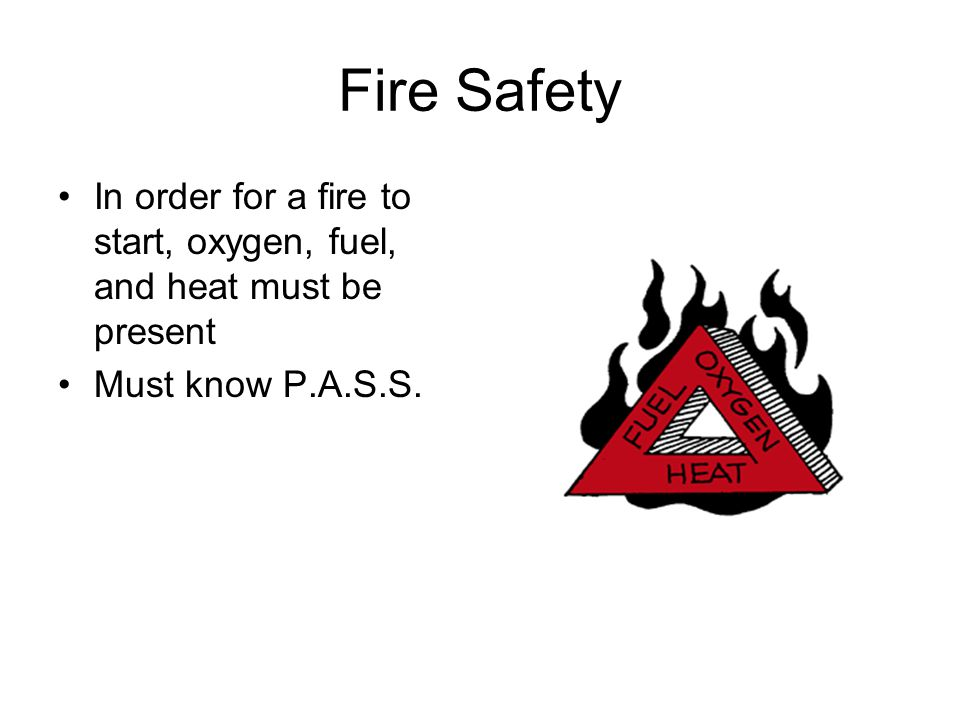 Fire Safety In order for a fire to start, oxygen, fuel, and heat must be present Must know P.A.S.S.