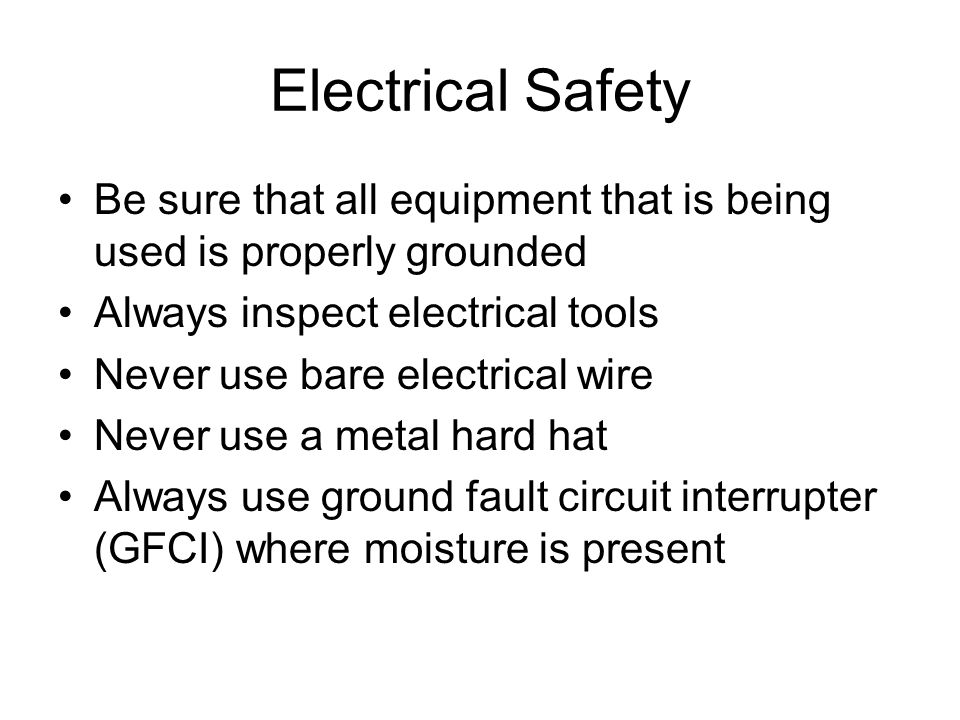 Electrical Safety Be sure that all equipment that is being used is properly grounded. Always inspect electrical tools.
