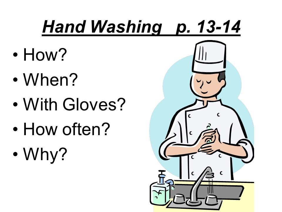 Hand Washing p. 13-14 How When With Gloves How often Why