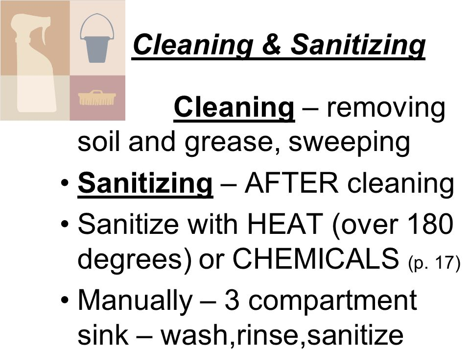 Cleaning & Sanitizing Cleaning – removing soil and grease, sweeping. Sanitizing – AFTER cleaning.