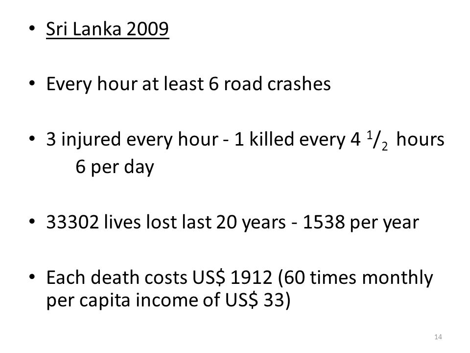 Sri Lanka 2009 Every hour at least 6 road crashes. 3 injured every hour - 1 killed every 4 1/2 hours.