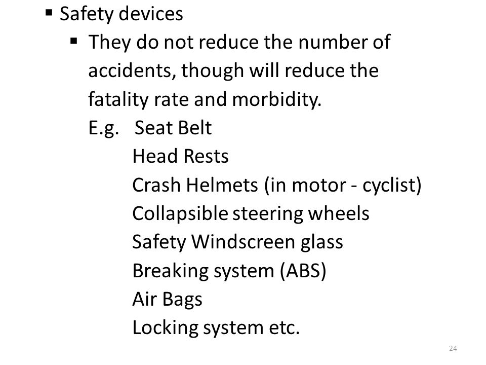 Safety devices They do not reduce the number of. accidents, though will reduce the. fatality rate and morbidity.