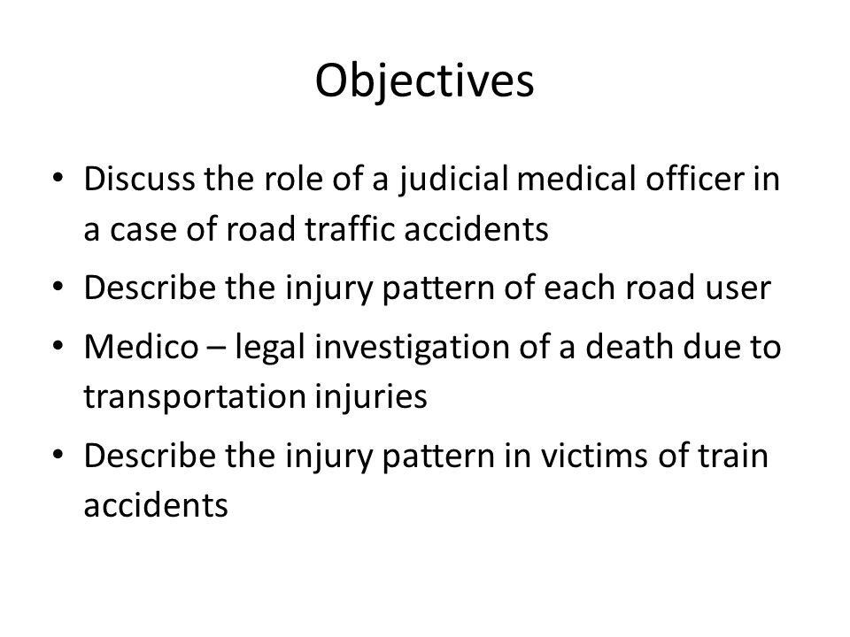 Objectives Discuss the role of a judicial medical officer in a case of road traffic accidents. Describe the injury pattern of each road user.