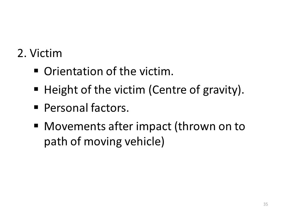 2. Victim Orientation of the victim. Height of the victim (Centre of gravity). Personal factors.