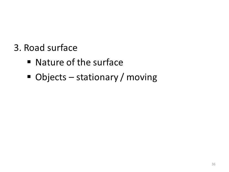 3. Road surface Nature of the surface Objects – stationary / moving