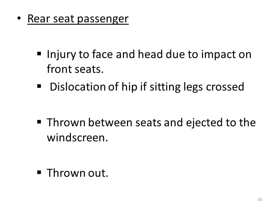 Rear seat passenger Injury to face and head due to impact on front seats. Dislocation of hip if sitting legs crossed.