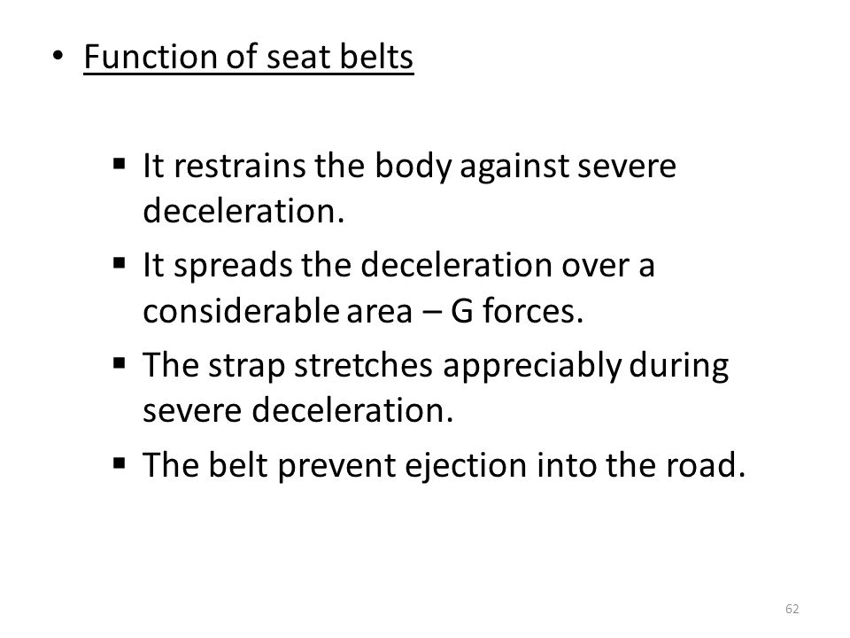 Function of seat belts It restrains the body against severe deceleration. It spreads the deceleration over a considerable area – G forces.