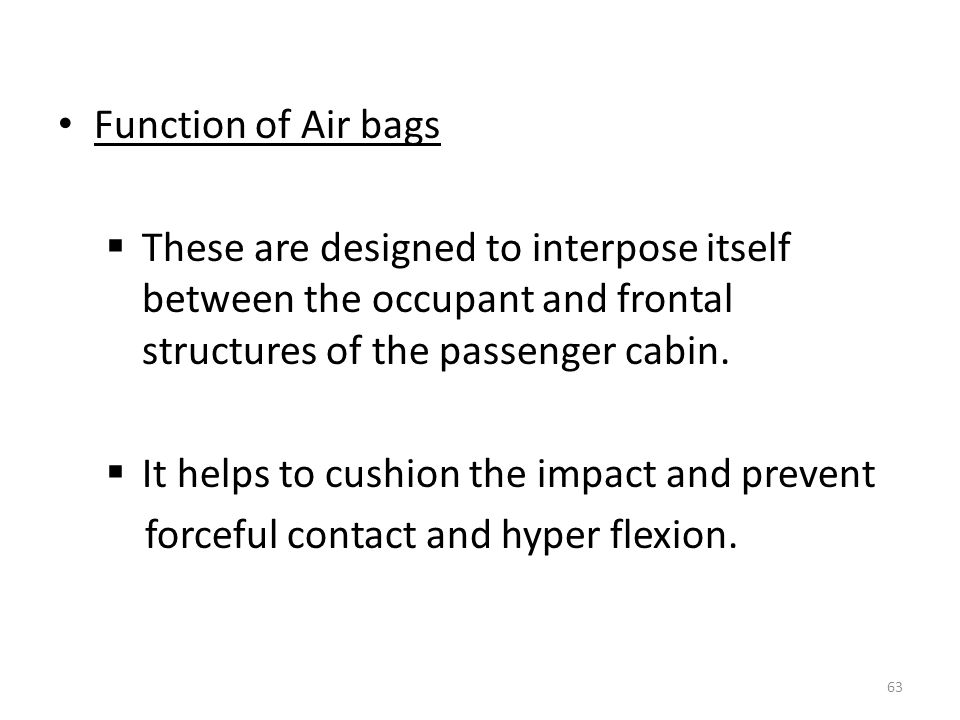 Function of Air bags These are designed to interpose itself between the occupant and frontal structures of the passenger cabin.