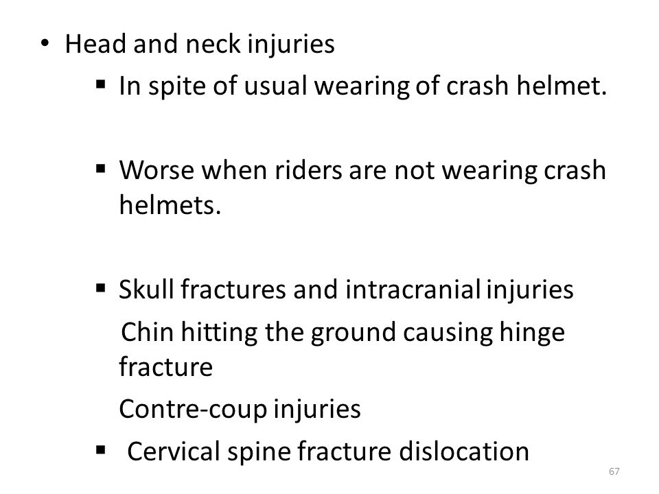 Head and neck injuries In spite of usual wearing of crash helmet. Worse when riders are not wearing crash helmets.