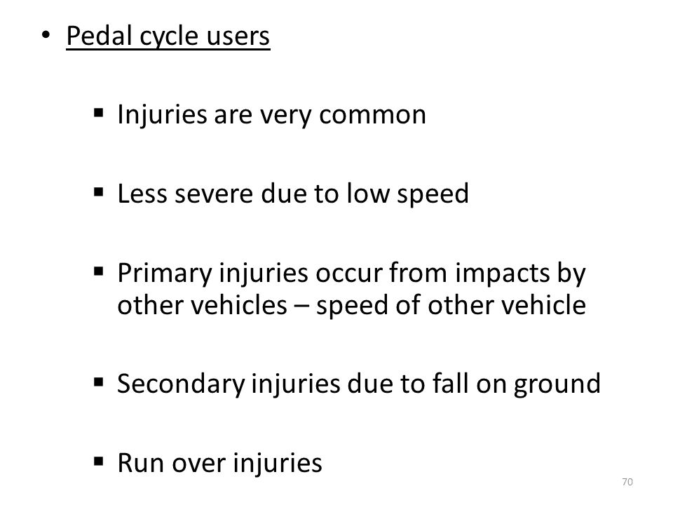Pedal cycle users Injuries are very common. Less severe due to low speed.
