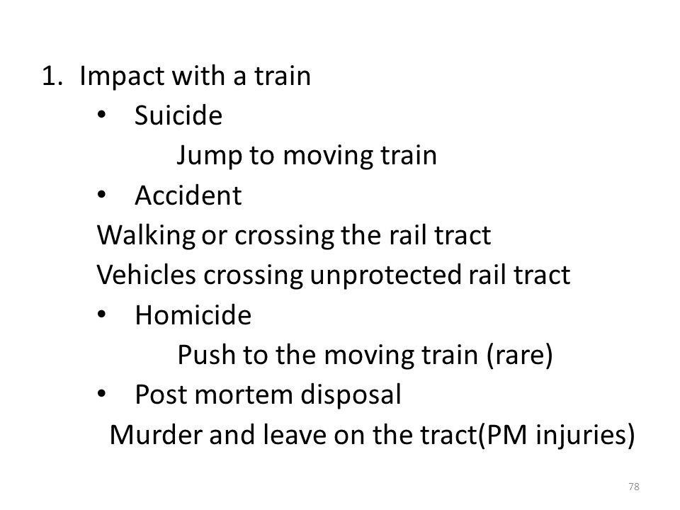 Impact with a train Suicide. Jump to moving train. Accident. Walking or crossing the rail tract.