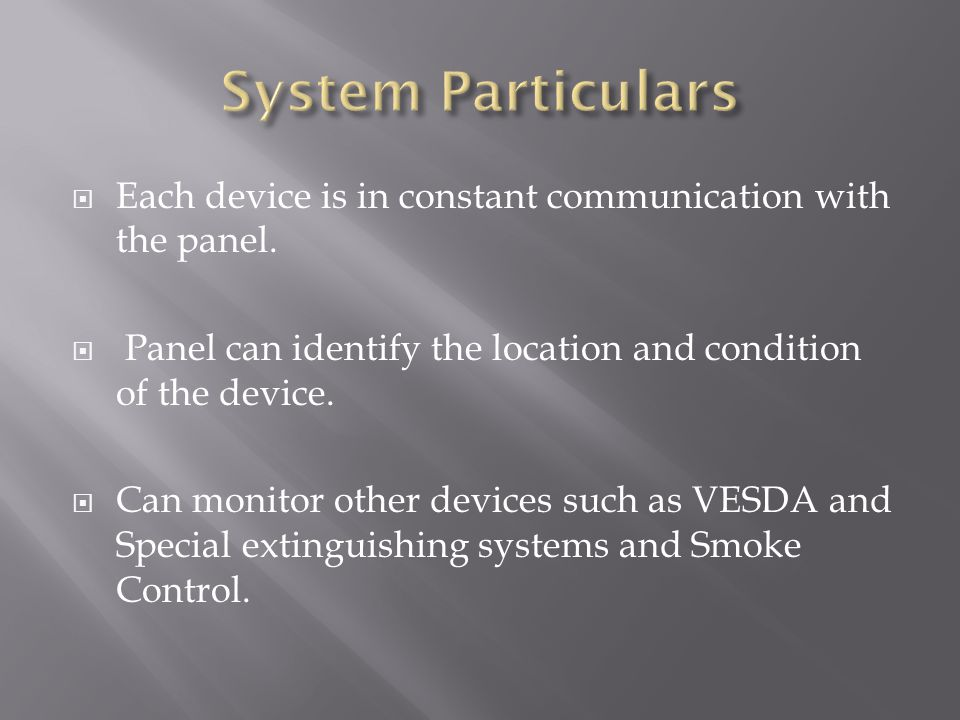 System Particulars Each device is in constant communication with the panel. Panel can identify the location and condition of the device.