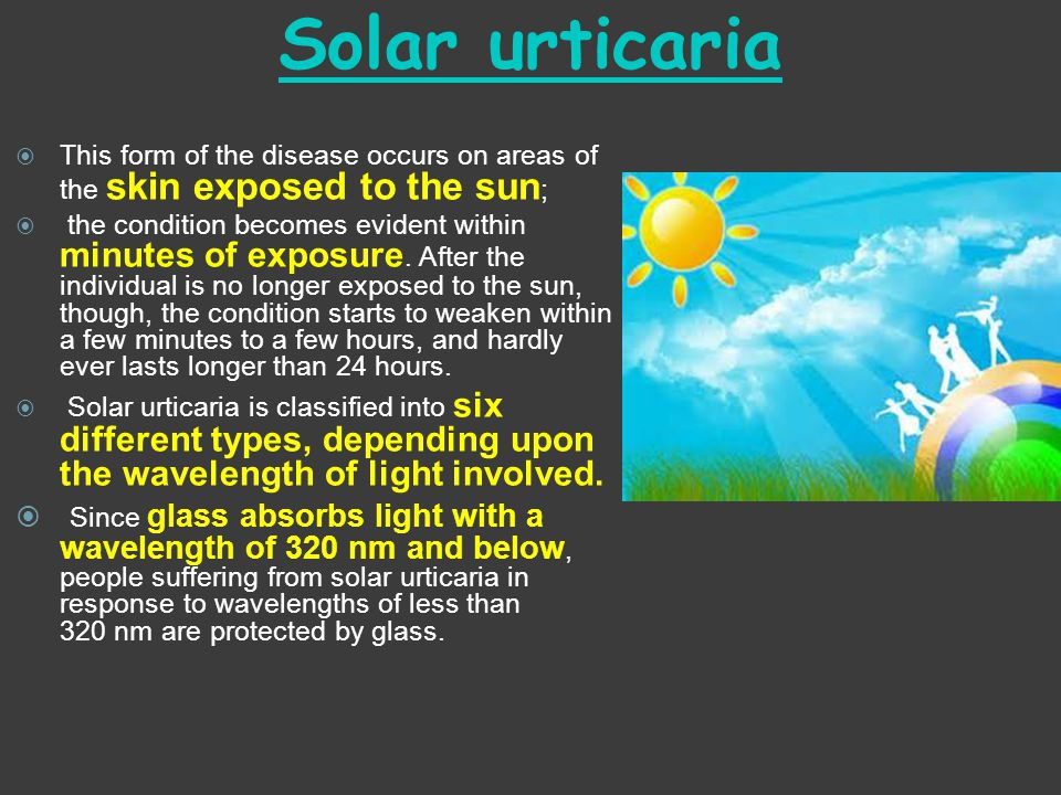 Solar urticaria This form of the disease occurs on areas of the skin exposed to the sun;