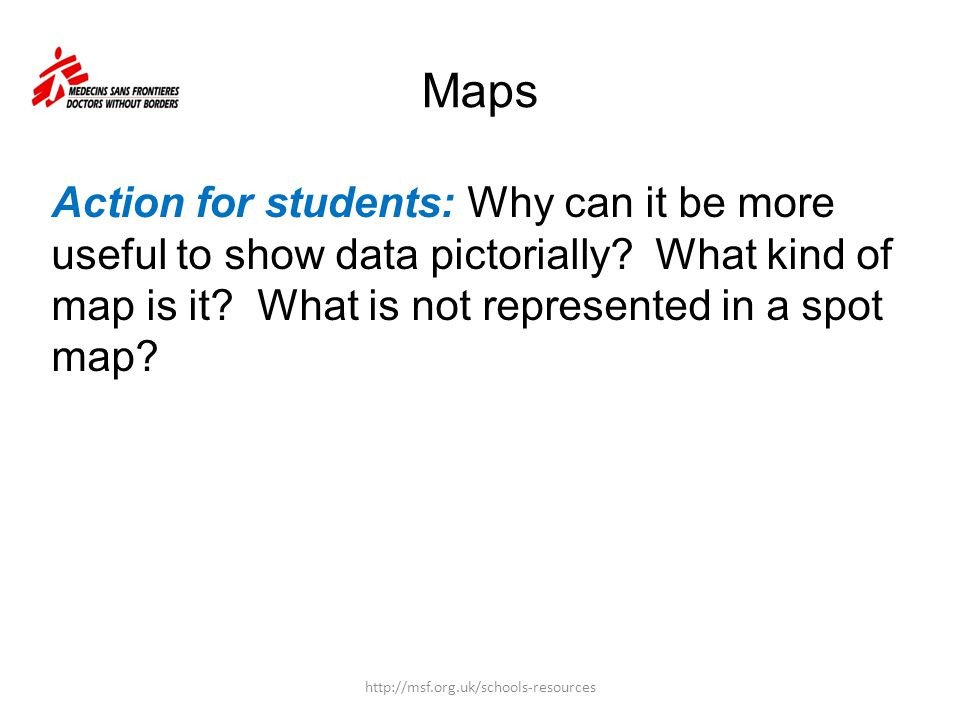 Maps Action for students: Why can it be more useful to show data pictorially What kind of map is it What is not represented in a spot map