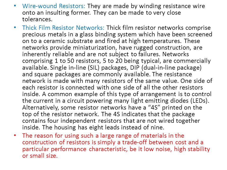 Wire-wound Resistors: They are made by winding resistance wire onto an insulting former. They can be made to very close tolerances.