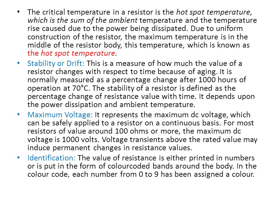 The critical temperature in a resistor is the hot spot temperature, which is the sum of the ambient temperature and the temperature rise caused due to the power being dissipated. Due to uniform construction of the resistor, the maximum temperature is in the middle of the resistor body, this temperature, which is known as the hot spot temperature.